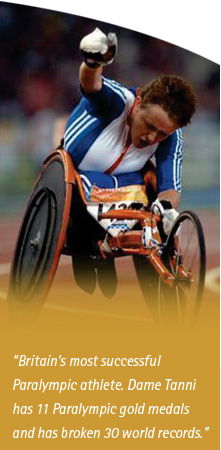 Britains most successful Paralympic athlete. Dame Tanni has 11 Paralympic gold medals and has broken 30 world records
